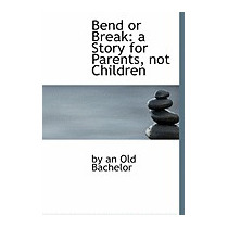Bend Or Break: A Story For Parents, Not, By An Old Bachelor