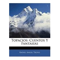 Topacios: Cuentos Y Fantasas, Rafael Angel Troyo