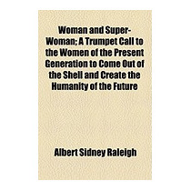 Woman And Super-woman; A Trumpet Call, Albert Sidney Raleigh