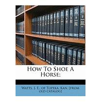 How To Shoe A Horse;, J E Of Topeka Kan Watts