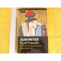 Meyer, Yo, El Francés. Crónicas De La Intervención Francesa