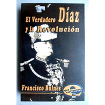 El Verdadero Díaz Y La Revolución Francisco Bulnes