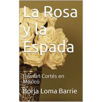 La Rosa Y Espada: Hernan Cortes En Mexico Libro Digital