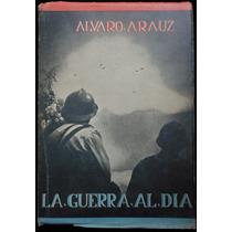 La Guerra Al Día - Álvaro Arauz - 1ª Ed., 1943