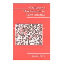 Challenging Neoliberalism In Latin America, Eduardo Silva