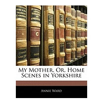 My Mother, Or, Home Scenes In Yorkshire, Annie Ward