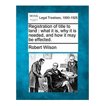 Registration Of Title To Land: What It Is,, Robert Wilson
