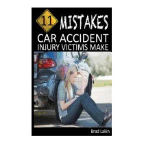 11 Mistakes Car Accident Injury Victims Make, Brad Lakin
