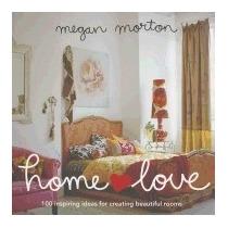 Home Love: 100 Inspiring Ideas For Creating, Megan Morton