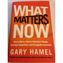 Excelente Libro What Matters Now!! Gary Hamel!!