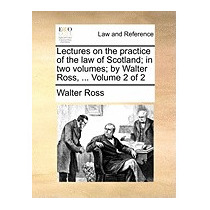 Lectures On The Practice Of The Law Of, Walter Ross