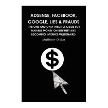 Adsense, Facebook, Google, Lies & Frauds -the, Matthew Ordaz