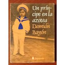 Un Príncipe En La Azotea Memorias Damián Bayón 1a. Edición