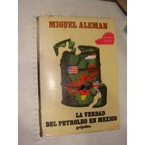 Libro La Verdad Del Petroleo En Mexico, Miguel Aleman, 748 P