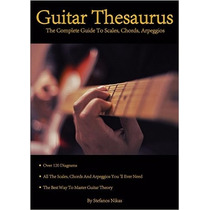 Guitar Thesaurus: The Complete Guide To Scales, Chords, Arpe