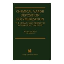Chemical Vapor Deposition Polymerization:, Jeffrey B Fortin