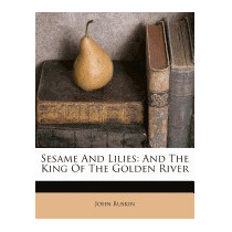 Sesame And Lilies: And The King Of The Golden, John Ruskin