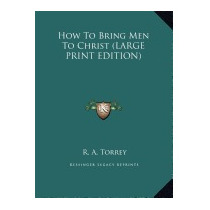 How To Bring Men To Christ, R A Torrey