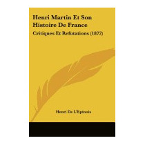 Henri Martin Et Son Histoire De France:, Henri De Lepinois