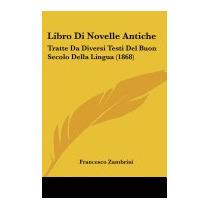 Libro Di Novelle Antiche: Tratte Da, Francesco Zambrini