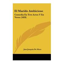 El Marido Ambicioso: Comedia En Tres, Jose Joaquin De Mora