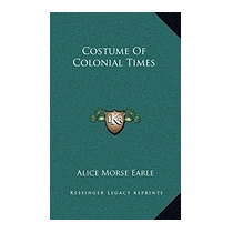 Costume Of Colonial Times, Alice Morse Earle
