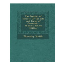 Prophet Of Sorrow: Or The Life And Times Of, Thornley Smith