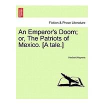 Emperors Doom; Or, The Patriots Of Mexico., Herbert Hayens