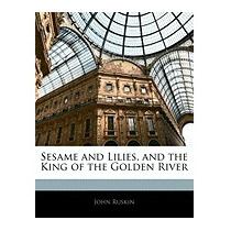 Sesame And Lilies, And The King Of The Golden, John Ruskin