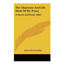 Character And Life Work Of Dr. Pusey: A, James Harrison Rigg