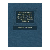 Menticulture: Or, The A-b-c Of True Living, Horace Fletcher