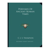 Perfumes Of Ancient Roman Times, C J S Thompson