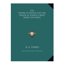 Power Of Prayer And The Prayer Of Power, R A Torrey