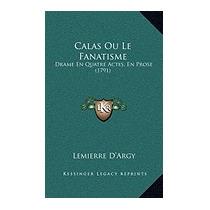 Calas Ou Le Fanatisme: Drame En Quatre, Lemierre Dargy
