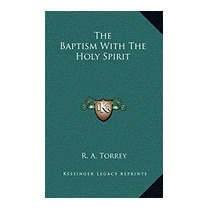 Baptism With The Holy Spirit, R A Torrey