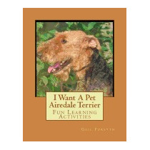 I Want A Pet Airedale Terrier: Fun Learning, Gail Forsyth