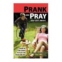 Prank And Pray You Get Away! Over 60 Fun, William Eshleman