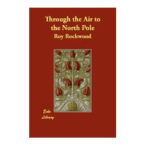 Through The Air To The North Pole, Roy Rockwood