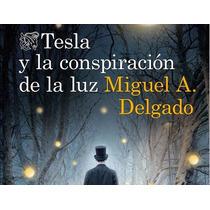 Miguel A Delgado (tesla Y La Conspiracion De La Luz