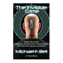 Invisible Crime: Illegal Microchip Implants, Michael F Bell