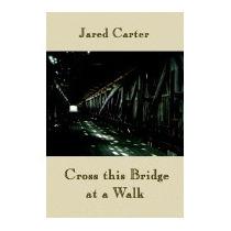 Cross This Bridge At A Walk, Jared Carter