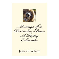 Musings Of A Particular Bear: A Poetry, Mr James P Wilcox