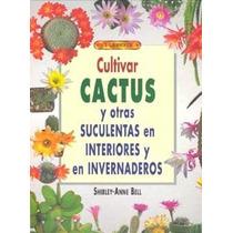 Cultiva Cactus Y Otros, En Invernadero E Interiores - Libro