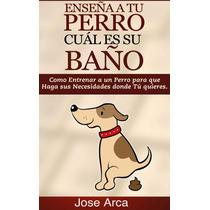 Enseña A Tu Perro Cual Es Su Baño - Libro Digital - Ebook