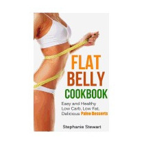 Flat Belly Cookbook: Easy And Healthy Low, Stephanie Stewart