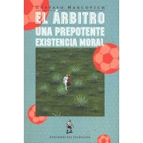 El Arbitro Una Prepotente Existencia Moral- Gustavo Marcovic