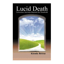 Lucid Death: Conscious Journeys Beyond The, Kienda Betrue