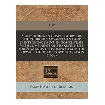 Sion Shining In Gospel-glory, Or, The Churches, T W