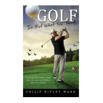 Libro Golf Is Not What You Think, Philip Ripley Ward