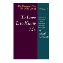 To Love Is To Know Me: The Bhagavad Gita, Eknath Easwaran